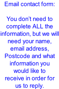 Email contact form:  You don't need to complete ALL the information, but we will need your name, email address, Postcode and what information you would like to  receive in order for us to reply.